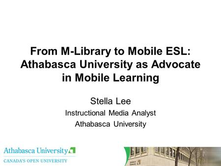 From M-Library to Mobile ESL: Athabasca University as Advocate in Mobile Learning Stella Lee Instructional Media Analyst Athabasca University.