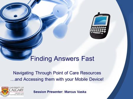 Finding Answers Fast Navigating Through Point of Care Resources …and Accessing them with your Mobile Device! Session Presenter: Marcus Vaska.