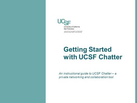 Getting Started with UCSF Chatter An instructional guide to UCSF Chatter – a private networking and collaboration tool.