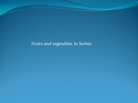 Fruits and vegetables in Serbia. - Production of fruits in Serbia – 1.070.000 t (strawberry, cherry, apricot, sour cherry, raspberry, blackberry, pear,