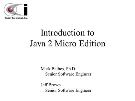 Introduction to Java 2 Micro Edition Mark Balbes, Ph.D. Senior Software Engineer Jeff Brown Senior Software Engineer.