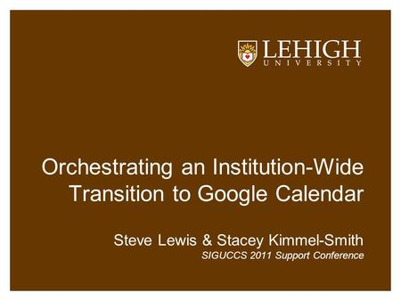 Orchestrating an Institution-Wide Transition to Google Calendar Steve Lewis & Stacey Kimmel-Smith SIGUCCS 2011 Support Conference.