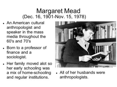 Margaret Mead (Dec. 16, 1901-Nov. 15, 1978) An American cultural anthropologist and speaker in the mass media throughout the 60's and 70's Born to a professor.