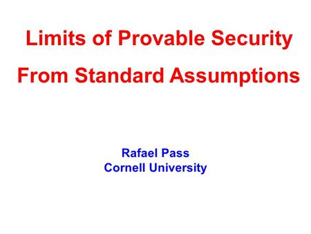 Rafael Pass Cornell University Limits of Provable Security From Standard Assumptions.