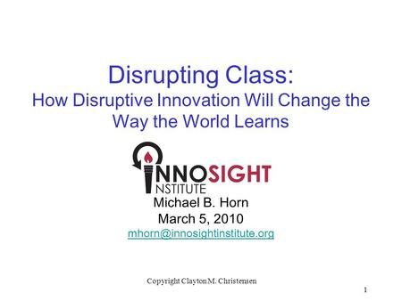 1 Copyright Clayton M. Christensen Disrupting Class: How Disruptive Innovation Will Change the Way the World Learns Michael B. Horn March 5, 2010