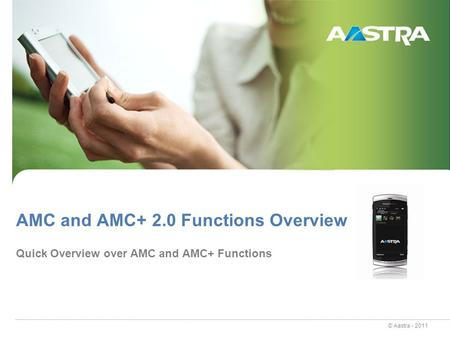 © Aastra - 2011 AMC and AMC+ 2.0 Functions Overview Quick Overview over AMC and AMC+ Functions.