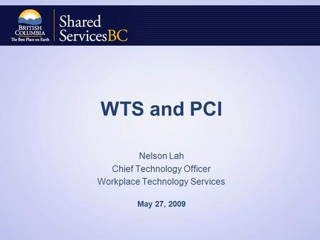 WTS and PCI Nelson Lah Chief Technology Officer Workplace Technology Services May 27, 2009.