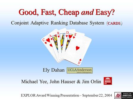 Conjoint Adaptive Ranking Database System ( CARDS ) Ely Dahan Michael Yee, John Hauser & Jim Orlin EXPLOR Award Winning Presentation – September 22, 2004.