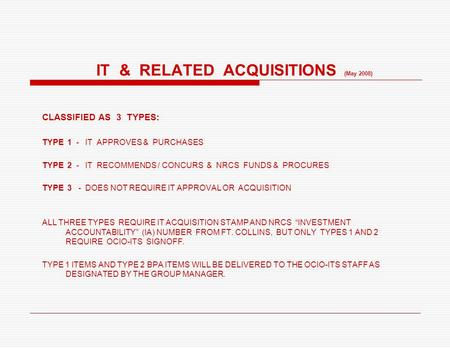 IT & RELATED ACQUISITIONS (May 2008) CLASSIFIED AS 3 TYPES: TYPE 1 - IT APPROVES & PURCHASES TYPE 2 - IT RECOMMENDS / CONCURS & NRCS FUNDS & PROCURES TYPE.