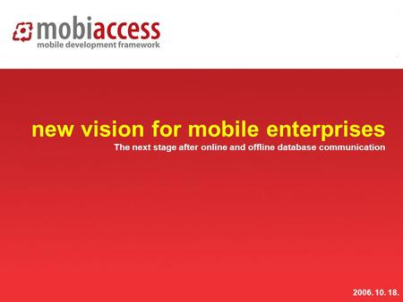 Www.mobiaccess.net mobiaccess new vision for mobile enterprises The next stage after online and offline database communication 2006. 10. 18.