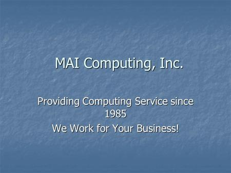 MAI Computing, Inc. Providing Computing Service since 1985 We Work for Your Business!