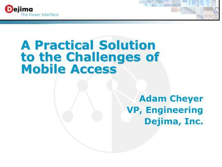 A Practical Solution to the Challenges of Mobile Access The Power Interface Adam Cheyer VP, Engineering Dejima, Inc.