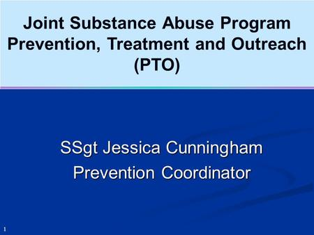 Joint Substance Abuse Program Prevention, Treatment and Outreach (PTO) 1 SSgt Jessica Cunningham Prevention Coordinator.