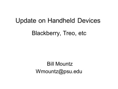 Update on Handheld Devices Blackberry, Treo, etc Bill Mountz