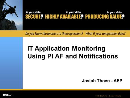 © 2008 OSIsoft, Inc. | Company Confidential IT Application Monitoring Using PI AF and Notifications Josiah Thoen - AEP.
