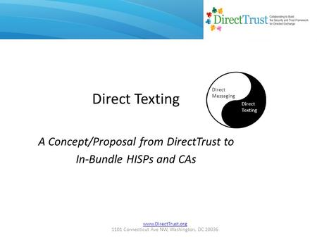 Www.DirectTrust.org 1101 Connecticut Ave NW, Washington, DC 20036 Direct Texting A Concept/Proposal from DirectTrust to In-Bundle HISPs and CAs Direct.