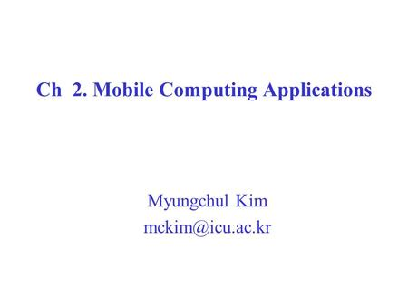 Ch 2. Mobile Computing Applications Myungchul Kim