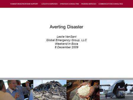 HUMANITARIAN RESPONSE SUPPORT LOGISTICS SERVICES STRATEGIC CONSULTING TRAINING SERVICES COMMUNICATIONS CONSULTING Averting Disaster Leslie VanSant Global.