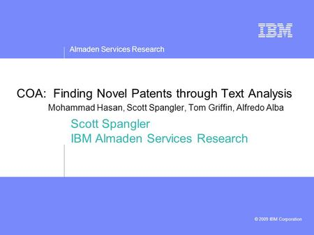 Almaden Services Research © 2009 IBM Corporation COA: Finding Novel Patents through Text Analysis Mohammad Hasan, Scott Spangler, Tom Griffin, Alfredo.