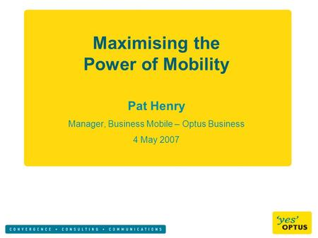 Maximising the Power of Mobility Pat Henry Manager, Business Mobile – Optus Business 4 May 2007.