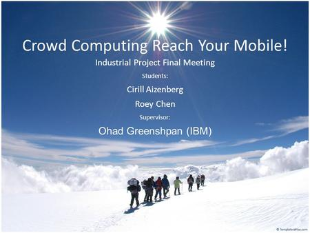 Crowd Computing Reach Your Mobile! Industrial Project Final Meeting Students: Cirill Aizenberg Roey Chen Supervisor: Ohad Greenshpan (IBM)