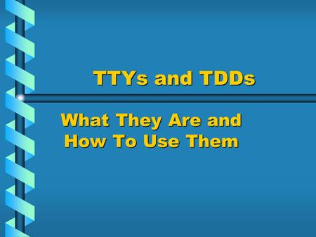 TTYs and TDDs What They Are and How To Use Them. TTYs and TDDs TTY stands for:TTY stands for:____________________ * This is a device that allows those.
