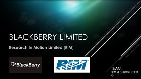 BLACKBERRY LIMITED Research In Motion Limited ( RIM ) TEAM 韋榮威 ‧ 張睿宏 ‧ 王奕 心.