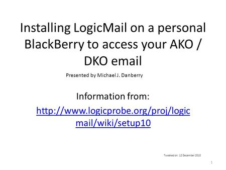 Installing LogicMail on a personal BlackBerry to access your AKO / DKO  Information from:  mail/wiki/setup10 Presented.