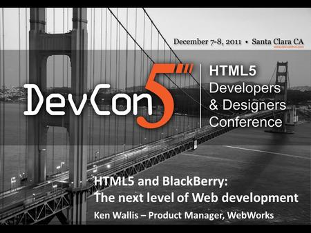 HTML5 and BlackBerry: The next level of Web development Ken Wallis – Product Manager, WebWorks.
