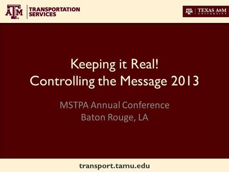 Transport.tamu.edu Keeping it Real! Controlling the Message 2013 MSTPA Annual Conference Baton Rouge, LA.