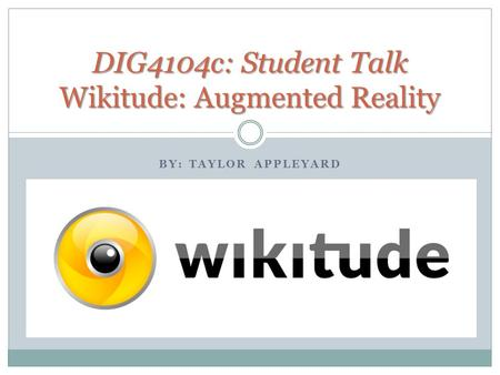 BY: TAYLOR APPLEYARD DIG4104c: Student Talk Wikitude: Augmented Reality.