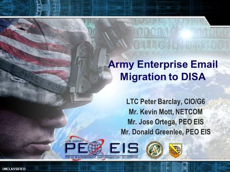 1 UNCLASSIFIED Army Enterprise Email Migration to DISA LTC Peter Barclay, CIO/G6 Mr. Kevin Mott, NETCOM Mr. Jose Ortega, PEO EIS Mr. Donald Greenlee, PEO.
