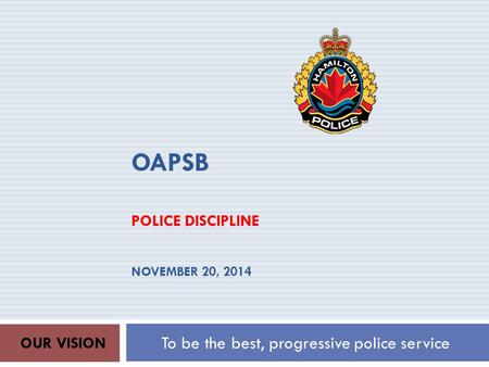 OAPSB POLICE DISCIPLINE NOVEMBER 20, 2014 To be the best, progressive police service OUR VISION.