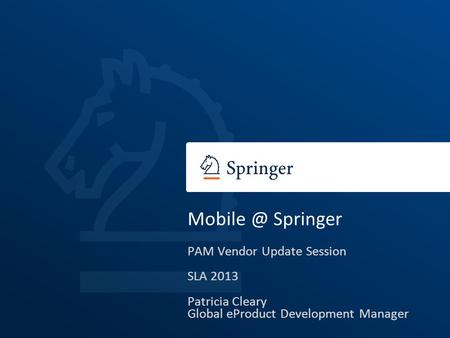 Springer PAM Vendor Update Session SLA 2013 Patricia Cleary Global eProduct Development Manager.