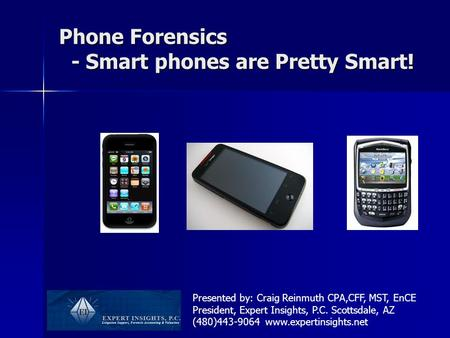 Phone Forensics - Smart phones are Pretty Smart! Presented by: Craig Reinmuth CPA,CFF, MST, EnCE President, Expert Insights, P.C. Scottsdale, AZ (480)443-9064.