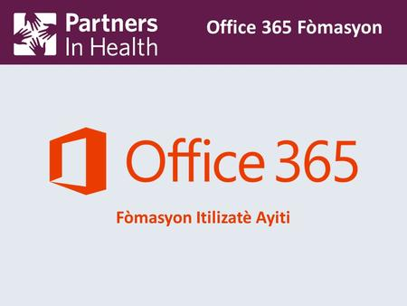 Fòmasyon Itilizatè Ayiti Office 365 Fòmasyon. Why the Change? Partners in Health's new hosted Microsoft Office 365 solution allows users to access their.
