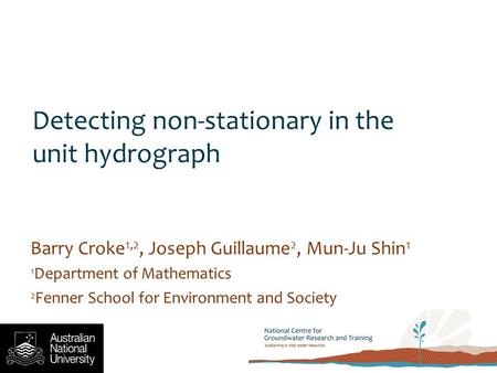 Detecting non-stationary in the unit hydrograph Barry Croke 1,2, Joseph Guillaume 2, Mun-Ju Shin 1 1 Department of Mathematics 2 Fenner School for Environment.