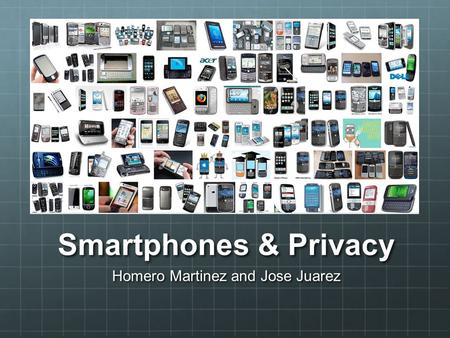 Smartphones & Privacy Homero Martinez and Jose Juarez.
