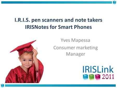 I.R.I.S. pen scanners and note takers IRISNotes for Smart Phones Yves Mapessa Consumer marketing Manager.