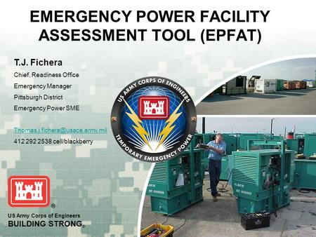 US Army Corps of Engineers BUILDING STRONG ® EMERGENCY POWER FACILITY ASSESSMENT TOOL (EPFAT) T.J. Fichera Chief, Readiness Office Emergency Manager Pittsburgh.