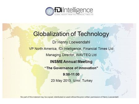 Globalization of Technology Dr Henry Loewendahl VP North America, fDi Intelligence, Financial Times Ltd Managing Director, WAVTEQ Ltd INSME Annual Meeting.