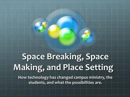 Space Breaking, Space Making, and Place Setting How technology has changed campus ministry, the students, and what the possibilities are.