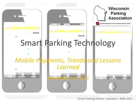 Smart Parking-Mobile Payments – WPA 2011 Mobile Payments, Trends and Lessons Learned November 14, 2011 Smart Parking Technology.