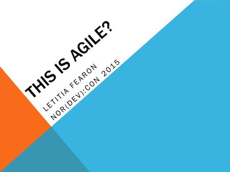 THIS IS AGILE? LETITIA FEARON NOR(DEV):CON 2015. A BIT ABOUT ME Business Analyst / Agile Trainer Public and Private Sector uk.linkedin.com/in/letitiafearon.