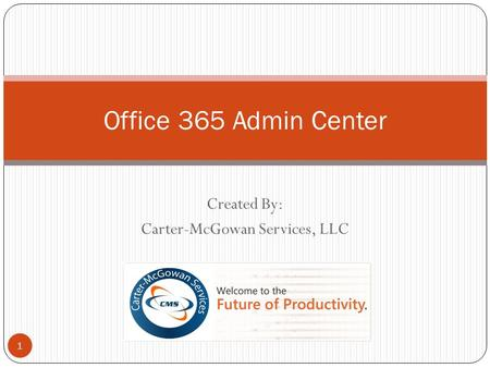 Created By: Carter-McGowan Services, LLC 1 Office 365 Admin Center.
