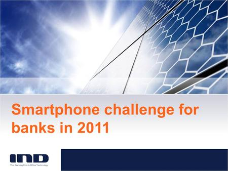 Smartphone challenge for banks in 2011. About IND Leading European Vendor Online Banking and Mobile Banking 14 years in business, 28 banking customers.