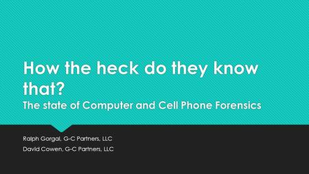 How the heck do they know that? The state of Computer and Cell Phone Forensics Ralph Gorgal, G-C Partners, LLC David Cowen, G-C Partners, LLC Ralph Gorgal,