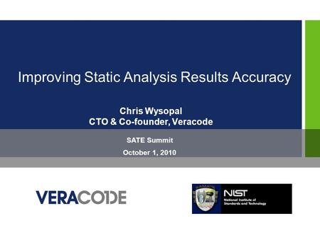 Improving Static Analysis Results Accuracy Chris Wysopal CTO & Co-founder, Veracode SATE Summit October 1, 2010.