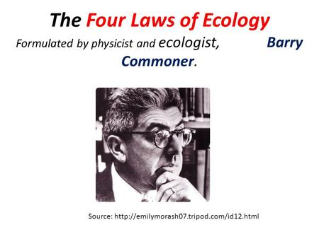 The Four Laws of Ecology Formulated by physicist and ecologist, Barry Commoner. Source: