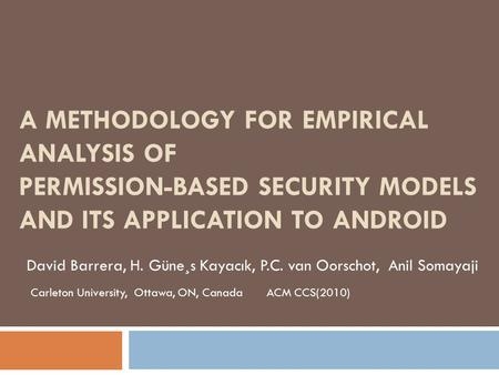 A METHODOLOGY FOR EMPIRICAL ANALYSIS OF PERMISSION-BASED SECURITY MODELS AND ITS APPLICATION TO ANDROID David Barrera, H. Güne¸s Kayacık, P.C. van Oorschot,